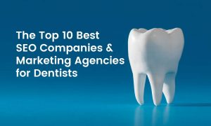 The Top 10 Best Dental SEO Companies & Marketing Agencies for Dentists